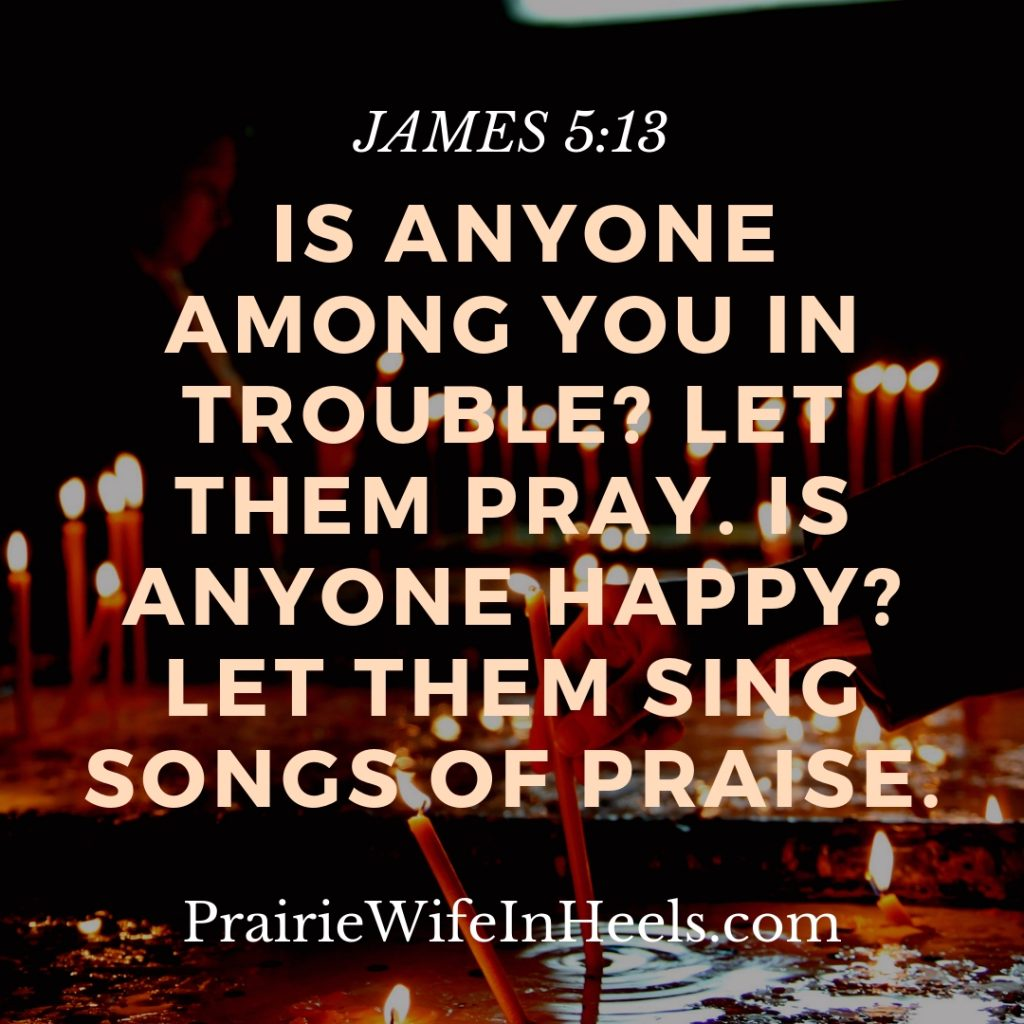 Is anyone among you in trouble_ Let them pray. Is anyone happy_ Let them sing songs of praise.