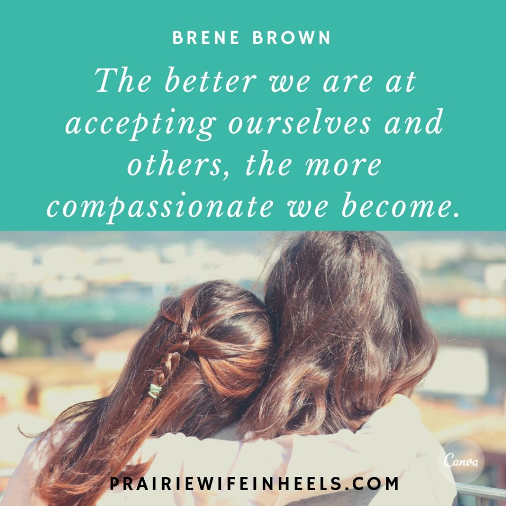 The better we are at accepting ourselves and others the more compassionate we become.